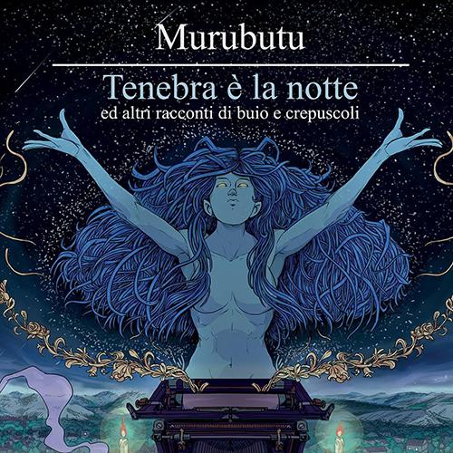 Murubutu Tenebra è La Notte Ed Altri Racconti Di Buio E